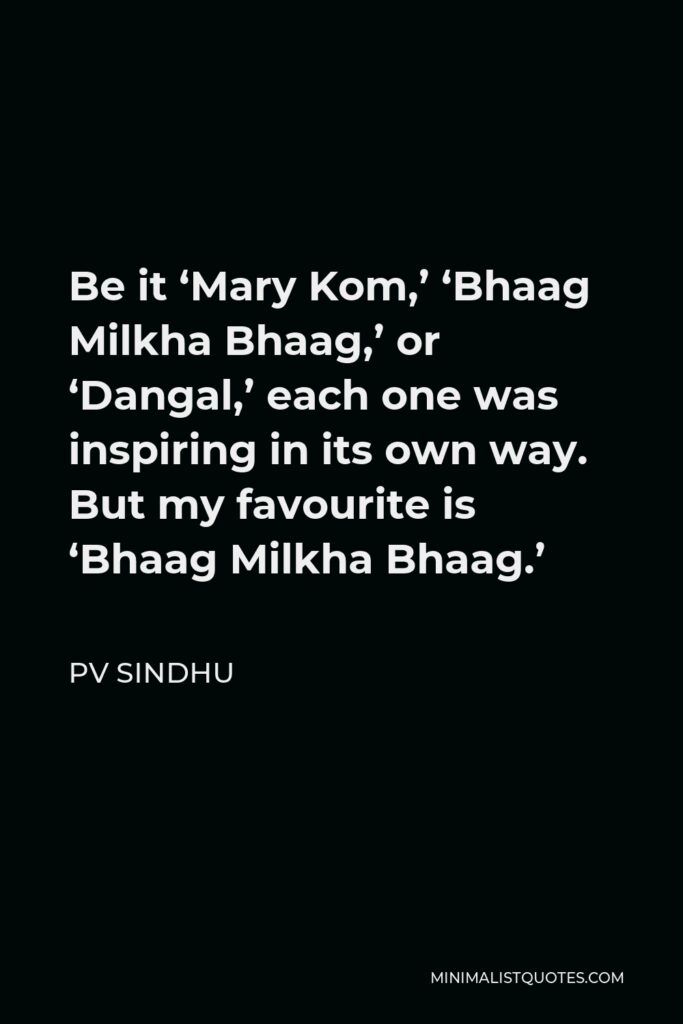 PV Sindhu Quote - Be it 'Mary Kom,' 'Bhaag Milkha Bhaag,' or 'Dangal,' each one was inspiring in its own way. But my favourite is 'Bhaag Milkha Bhaag.'