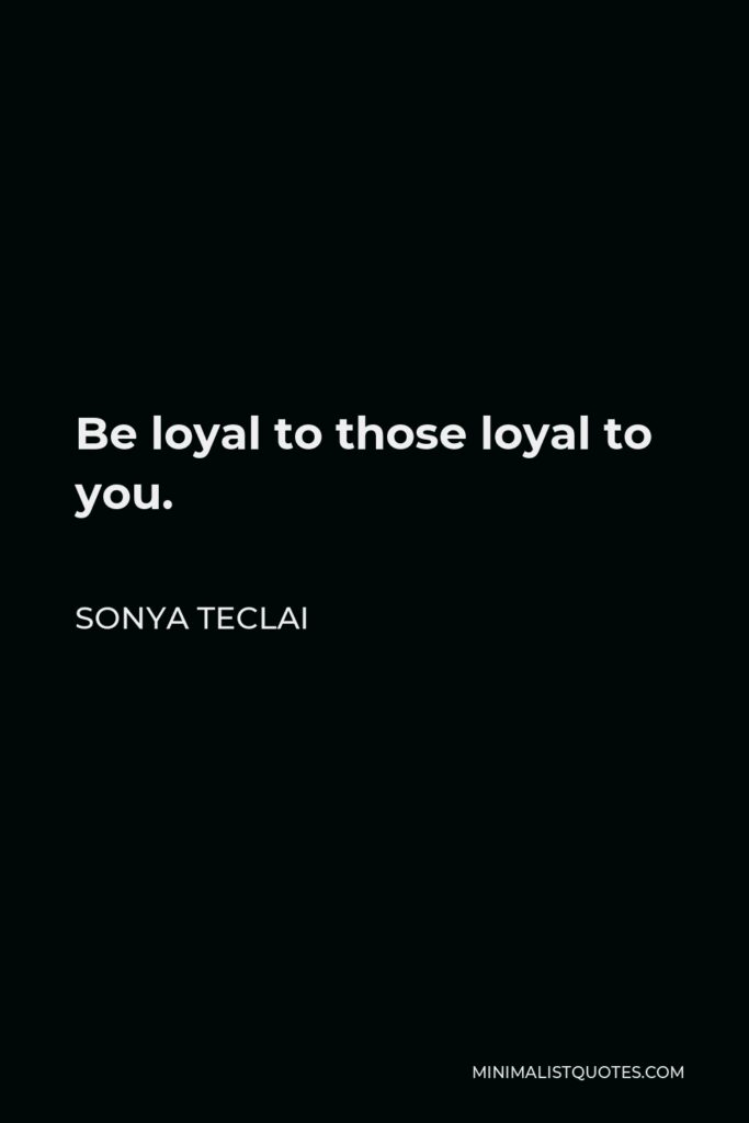 Sonya Teclai Quote - Be loyal to those loyal to you.