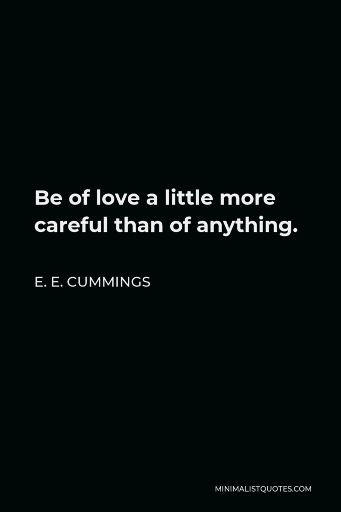 E. E. Cummings Quote - Be of love a little more careful than of anything.