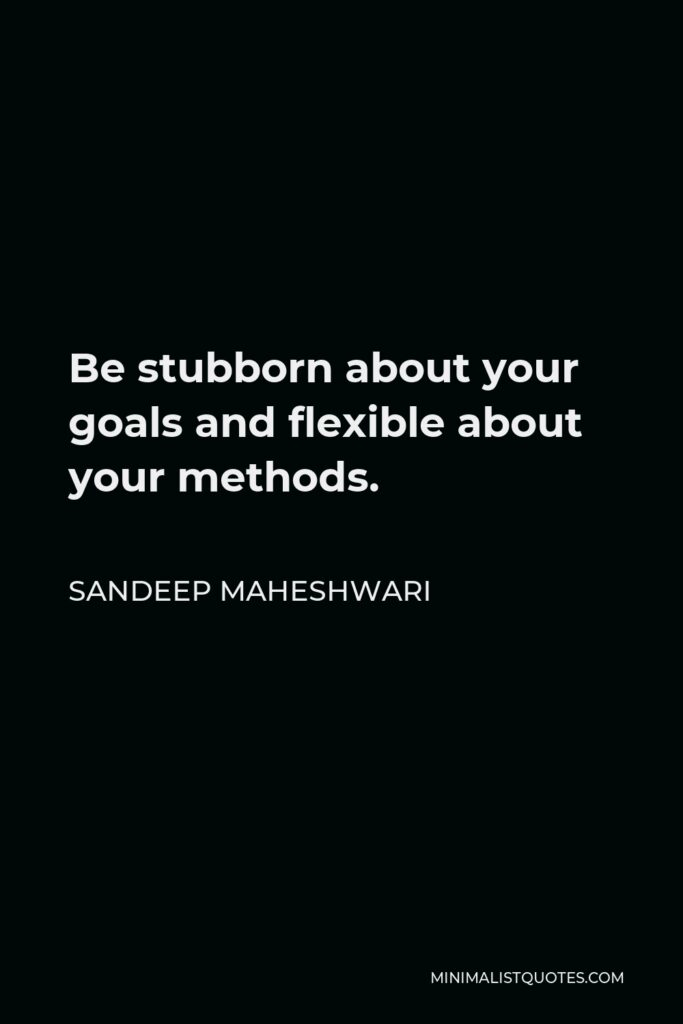 Sandeep Maheshwari Quote - Be stubborn about your goals and flexible about your methods.