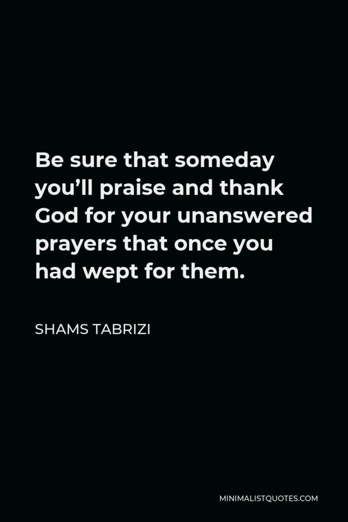 Shams Tabrizi Quote - Be sure that someday you'll praise and thank God for your unanswered prayers that once you had wept for them.