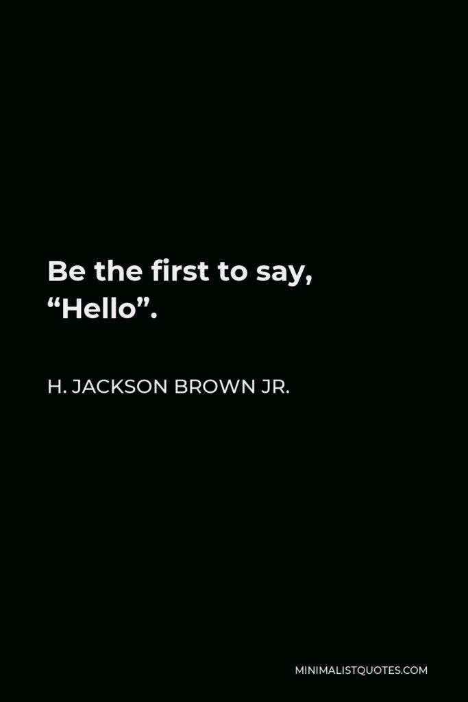 """H. Jackson Brown Jr. Quote - Be the first to say, """"Hello""""."""