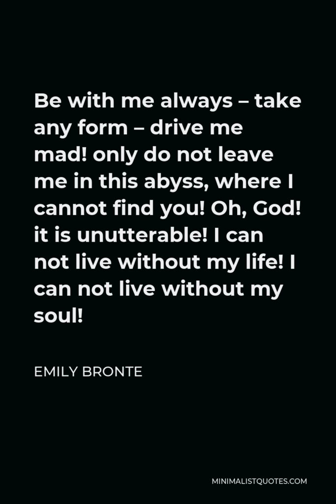 Emily Bronte Quote - Be with me always – take any form – drive me mad! only do not leave me in this abyss, where I cannot find you! Oh, God! it is unutterable! I can not live without my life! I can not live without my soul!