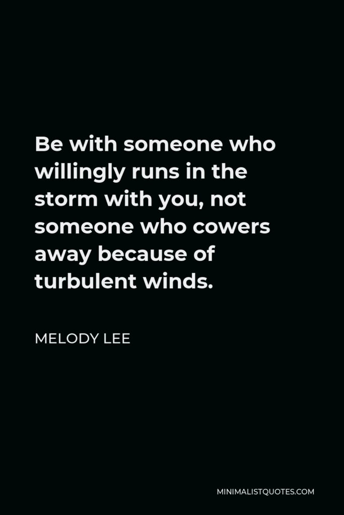 Melody Lee Quote - Be with someone who willingly runs in the storm with you, not someone who cowers away because of turbulent winds.