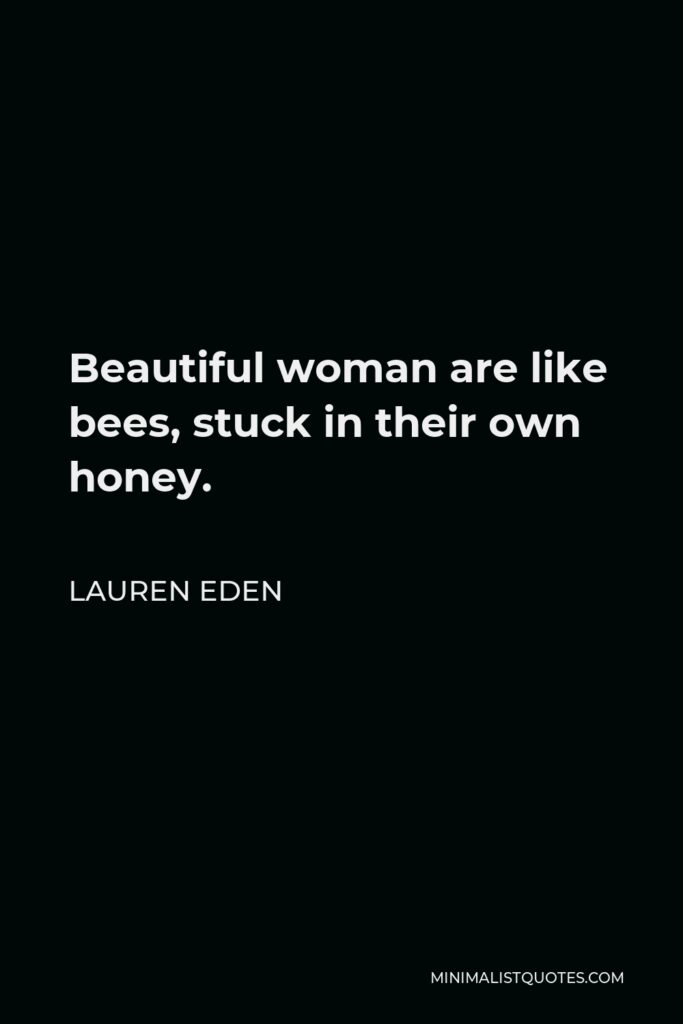 Lauren Eden Quote - Beautiful woman are like bees, stuck in their own honey.