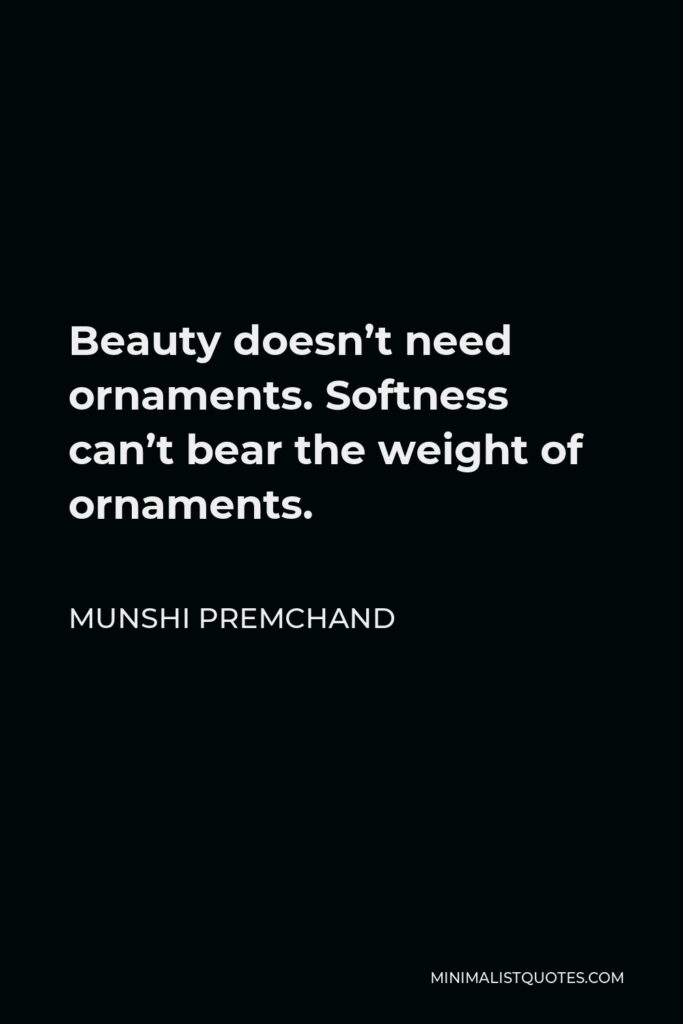 Munshi Premchand Quote - Beauty doesn't need ornaments. Softness can't bear the weight of ornaments.