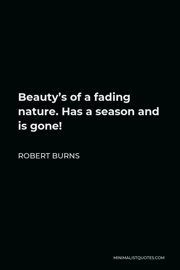 Robert Burns Quote - Beauty's of a fading nature. Has a season and is gone!
