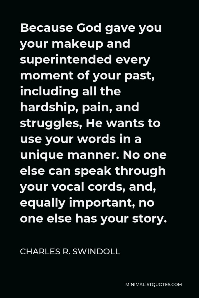 Charles R. Swindoll Quote - Because God gave you your makeup and superintended every moment of your past, including all the hardship, pain, and struggles, He wants to use your words in a unique manner. No one else can speak through your vocal cords, and, equally important, no one else has your story.