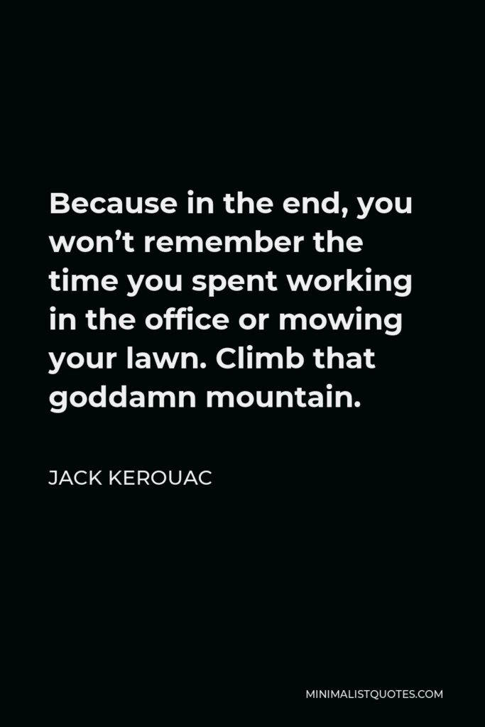 Jack Kerouac Quote - Because in the end, you won't remember the time you spent working in the office or mowing your lawn. Climb that goddamn mountain.