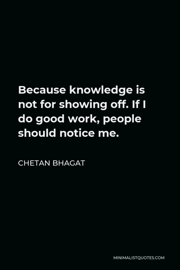 Chetan Bhagat Quote - Because knowledge is not for showing off. If I do good work, people should notice me.