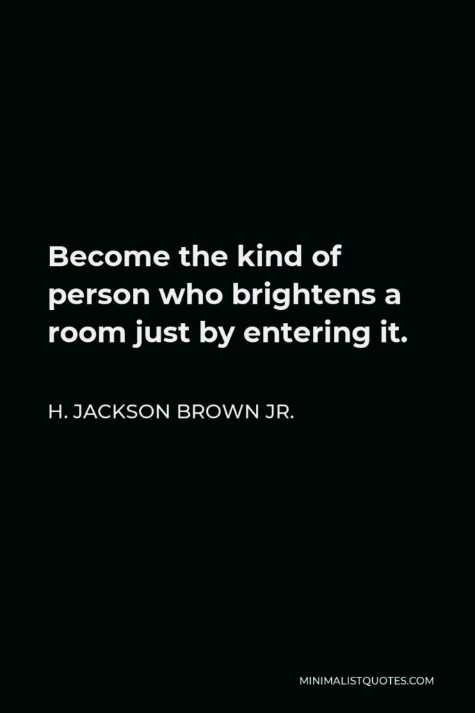 H. Jackson Brown Jr. Quote - Become the kind of person who brightens a room just by entering it.