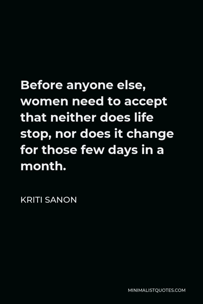 Kriti Sanon Quote - Before anyone else, women need to accept that neither does life stop, nor does it change for those few days in a month.