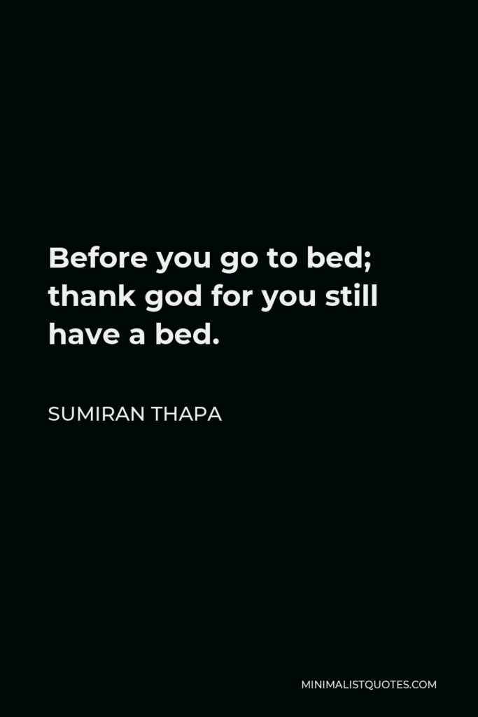 Sumiran Thapa Quote - Before you go to bed; thank god for you still have a bed.