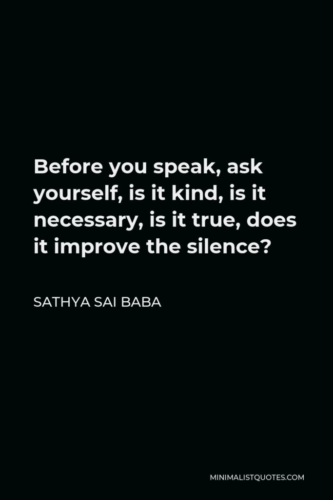 Sathya Sai Baba Quote - Before you speak, ask yourself, is it kind, is it necessary, is it true, does it improve the silence?