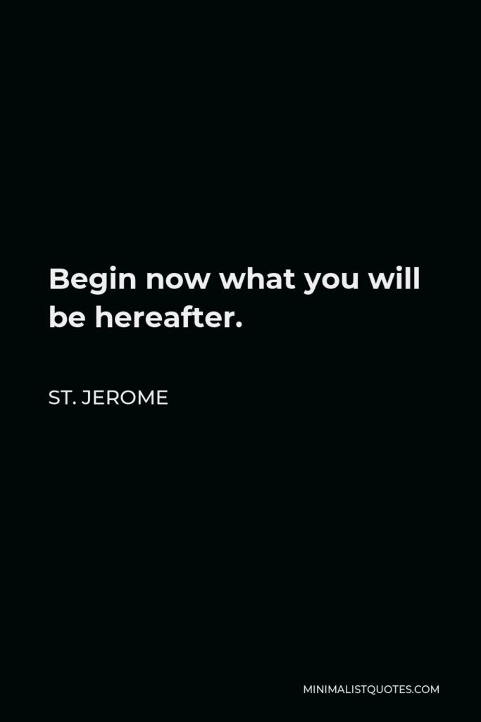 St. Jerome Quote - Begin now what you will be hereafter.