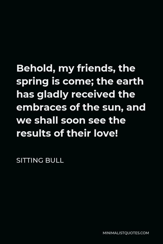 Sitting Bull Quote - Behold, my friends, the spring is come; the earth has gladly received the embraces of the sun, and we shall soon see the results of their love!