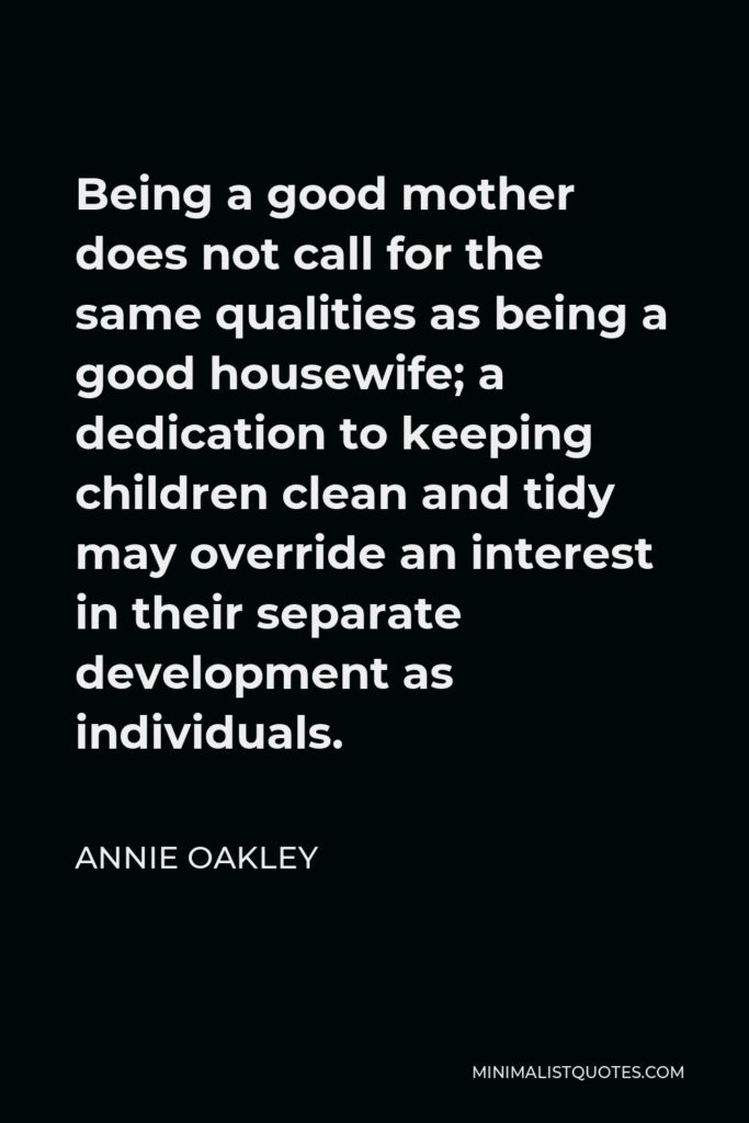 Annie Oakley Quote - Being a good mother does not call for the same qualities as being a good housewife; a dedication to keeping children clean and tidy may override an interest in their separate development as individuals.