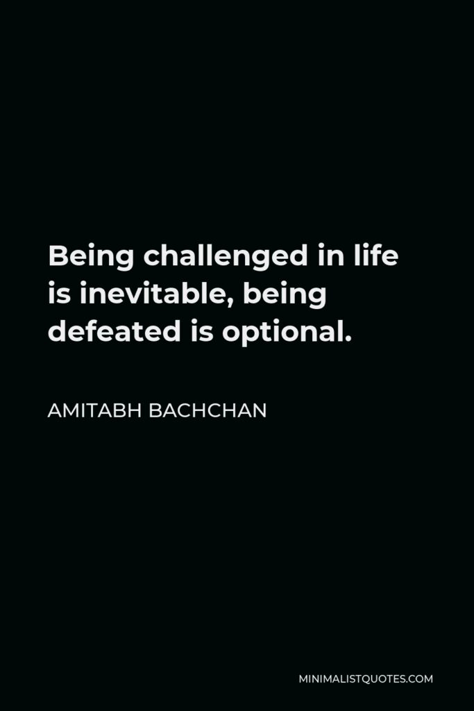 Amitabh Bachchan Quote - Being challenged in life is inevitable, being defeated is optional.