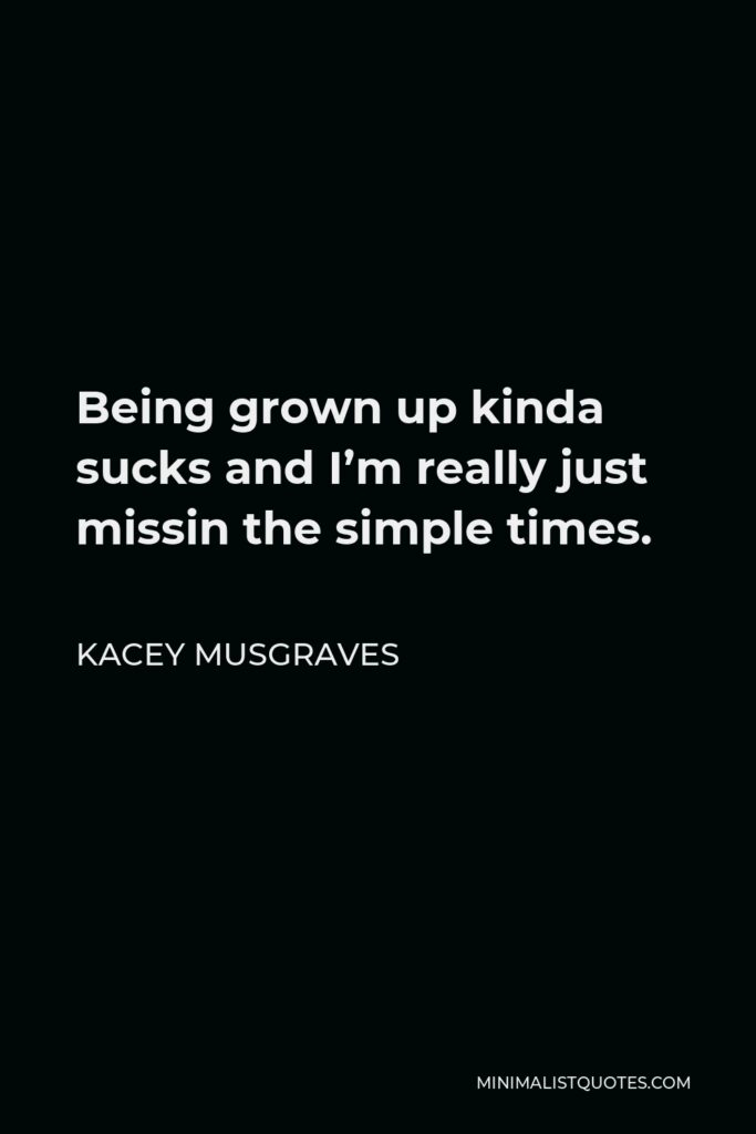 Kacey Musgraves Quote - Being grown up kinda sucks and I'm really just missin the simple times.