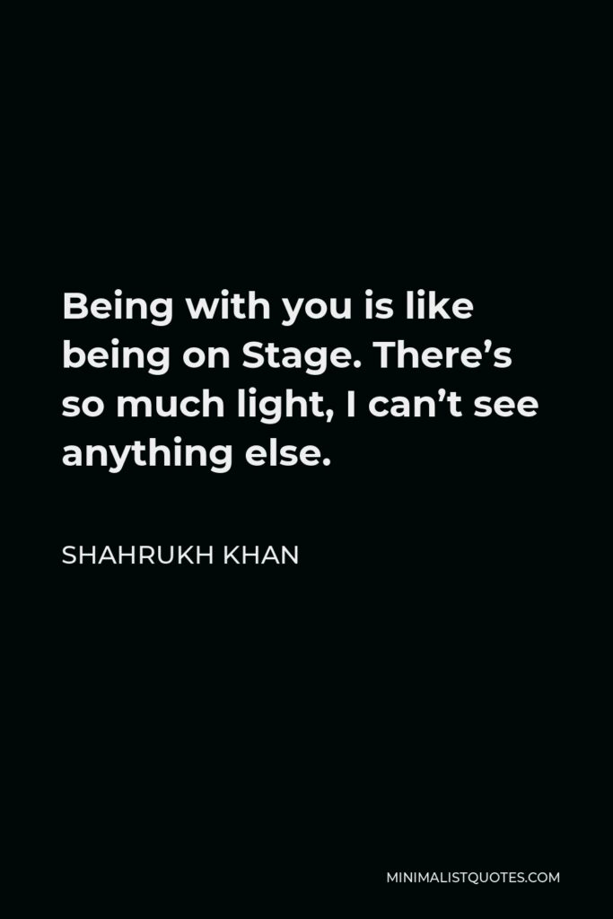 Shahrukh Khan Quote - Being with you is like being on Stage. There's so much light, I can't see anything else.