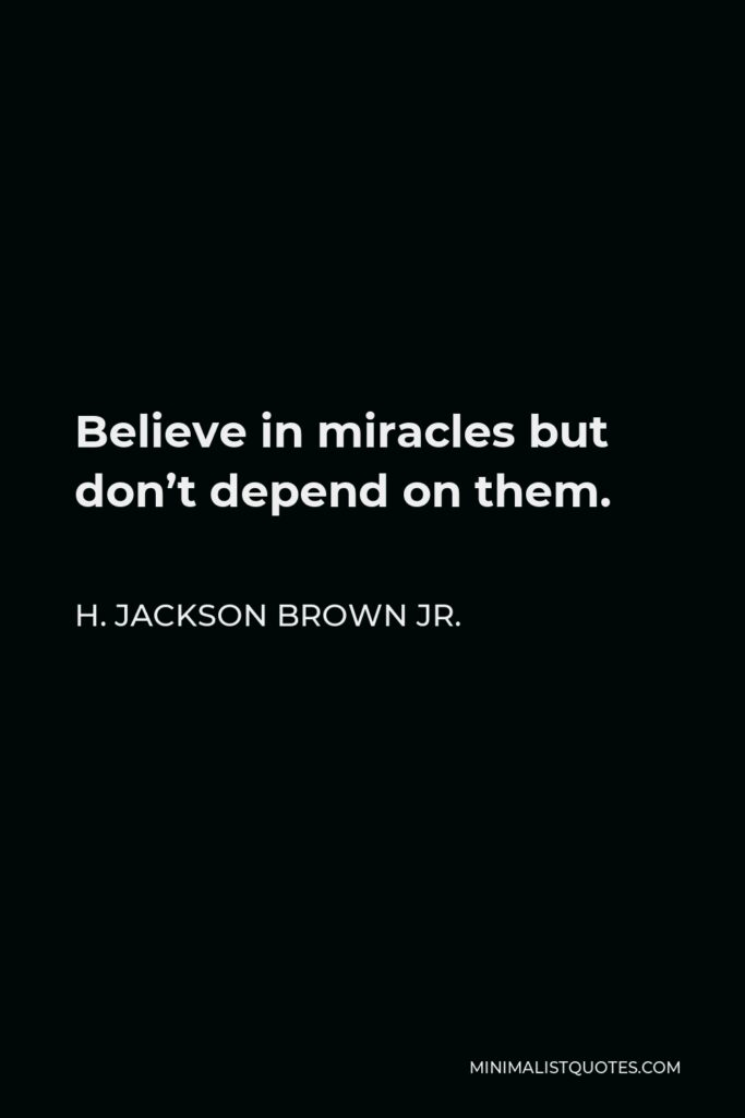 H. Jackson Brown Jr. Quote - Believe in miracles but don't depend on them.