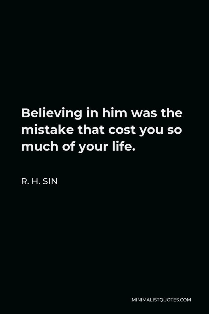 R. H. Sin Quote - Believing in him was the mistake that cost you so much of your life.