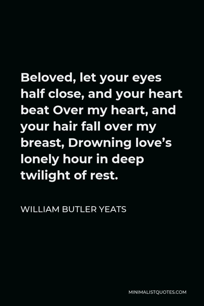 William Butler Yeats Quote - Beloved, let your eyes half close, and your heart beat Over my heart, and your hair fall over my breast, Drowning love's lonely hour in deep twilight of rest.
