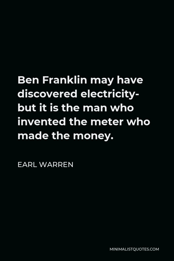 Earl Warren Quote - Ben Franklin may have discovered electricity- but it is the man who invented the meter who made the money.