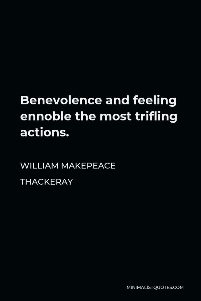 William Makepeace Thackeray Quote - Benevolence and feeling ennoble the most trifling actions.