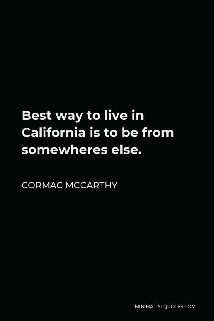 Cormac McCarthy Quote - Best way to live in California is to be from somewheres else.