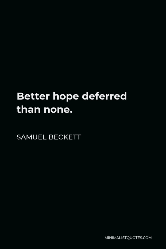 Samuel Beckett Quote - Better hope deferred than none.