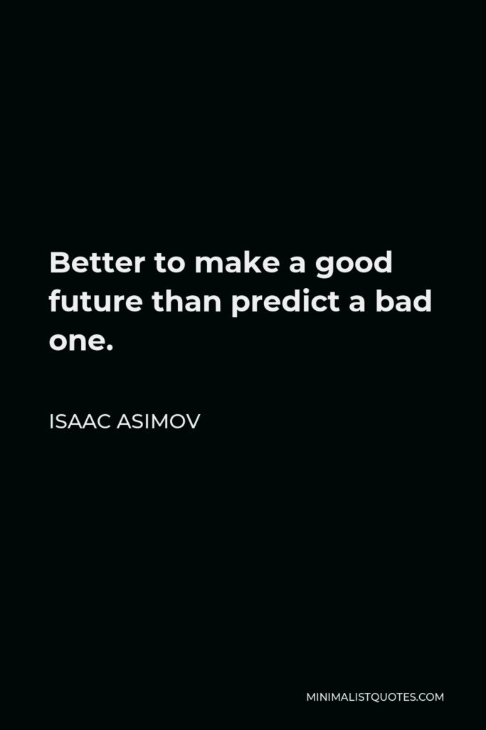 Isaac Asimov Quote - Better to make a good future than predict a bad one.