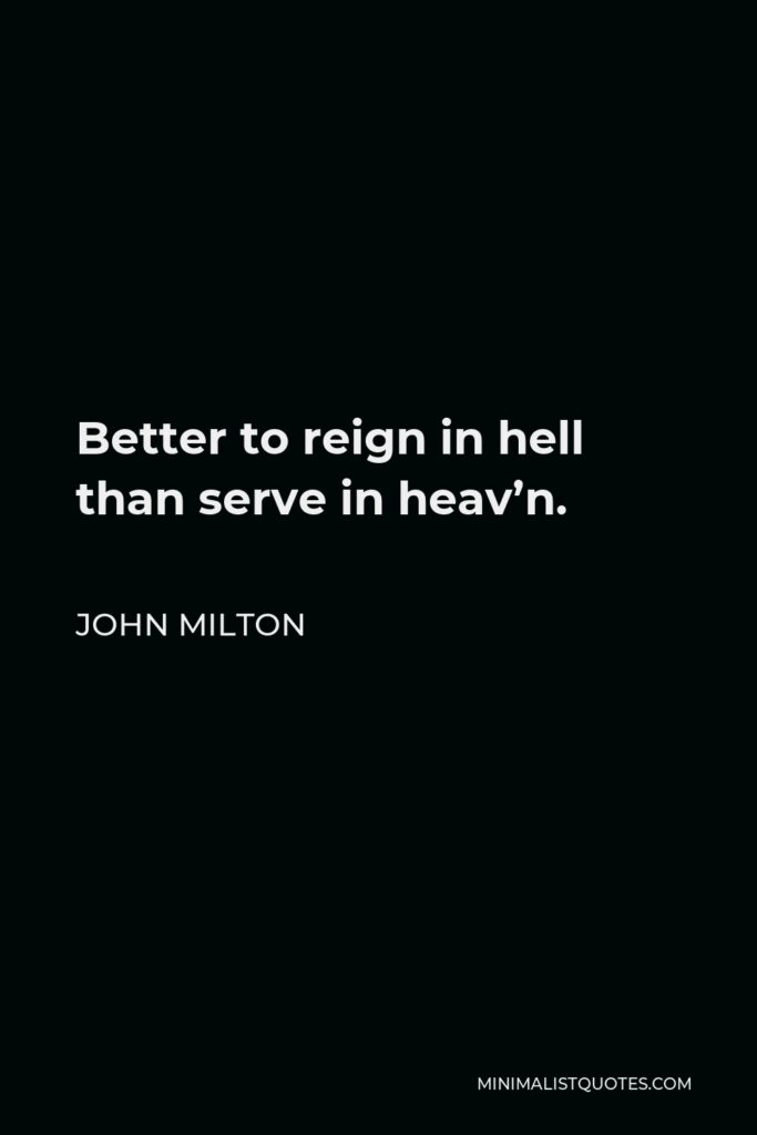 John Milton Quote - Better to reign in hell than serve in heav'n.