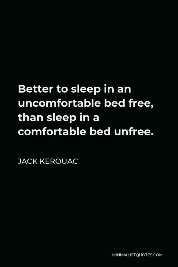 Jack Kerouac Quote - Better to sleep in an uncomfortable bed free, than sleep in a comfortable bed unfree.