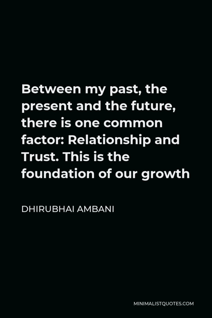 Dhirubhai Ambani Quote - Between my past, the present and the future, there is one common factor: Relationship and Trust. This is the foundation of our growth