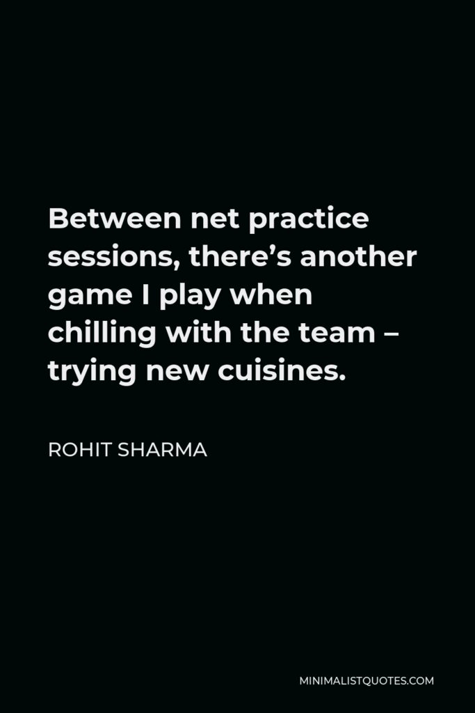Rohit Sharma Quote - Between net practice sessions, there's another game I play when chilling with the team – trying new cuisines.