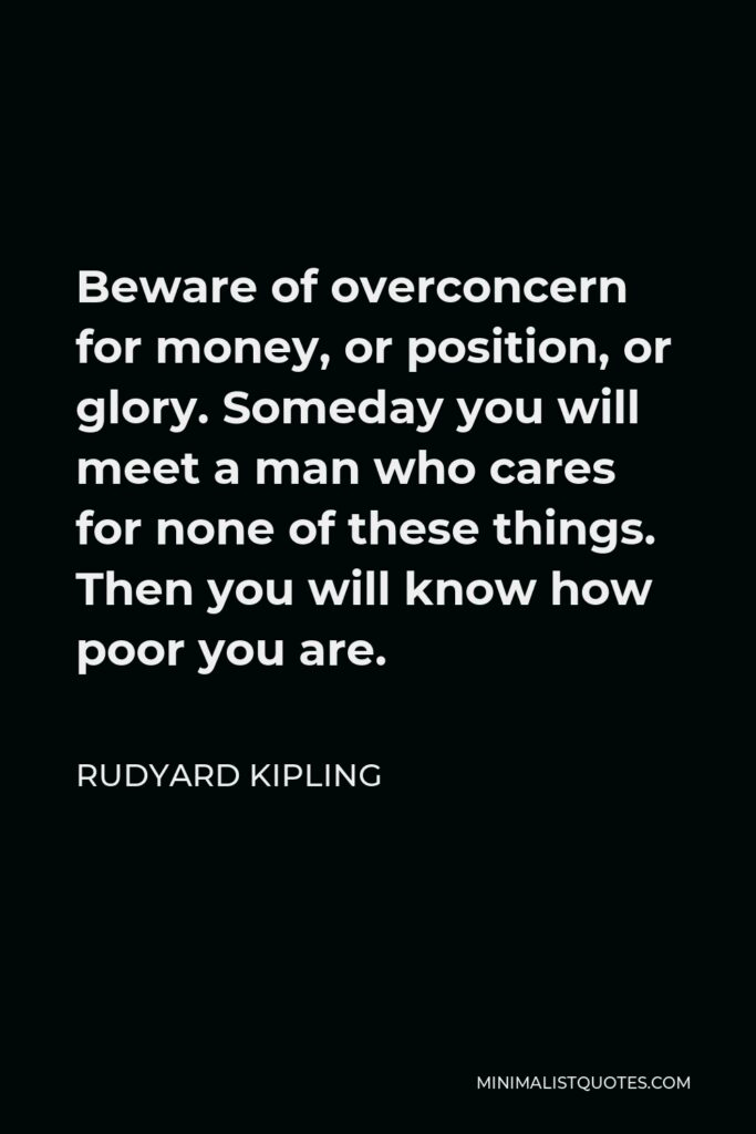Rudyard Kipling Quote - Beware of overconcern for money, or position, or glory. Someday you will meet a man who cares for none of these things. Then you will know how poor you are.