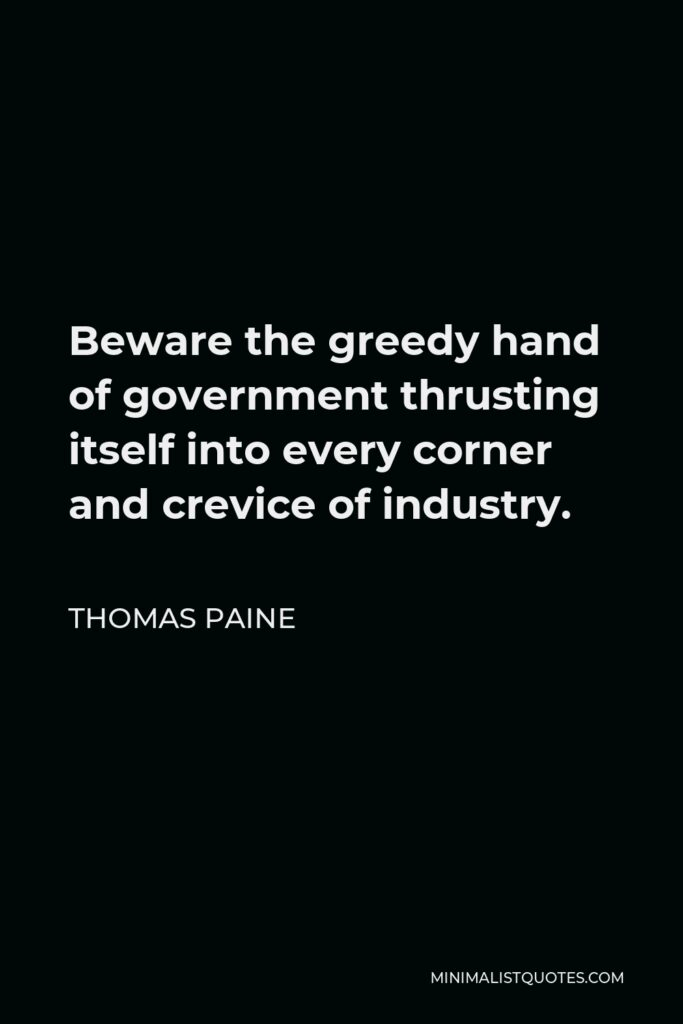 Thomas Paine Quote - Beware the greedy hand of government thrusting itself into every corner and crevice of industry.
