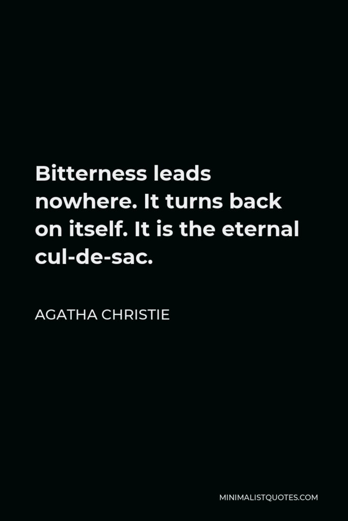 Agatha Christie Quote - Bitterness leads nowhere. It turns back on itself. It is the eternal cul-de-sac.