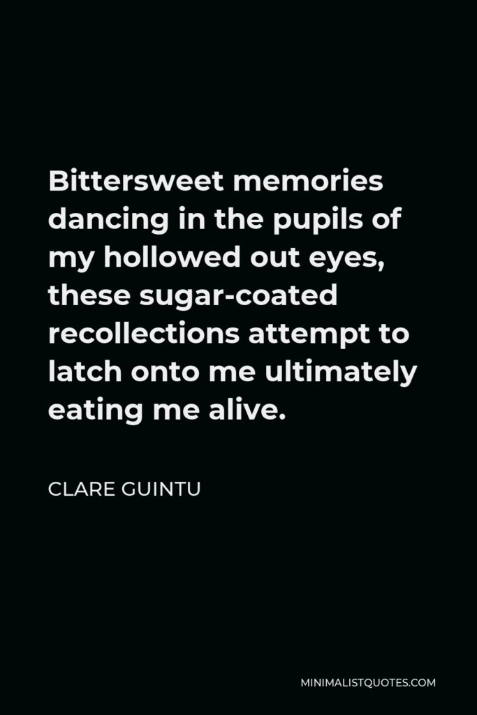Clare Guintu Quote - Bittersweet memories dancing in the pupils of my hollowed out eyes, these sugar-coated recollections attempt to latch onto me ultimately eating me alive.
