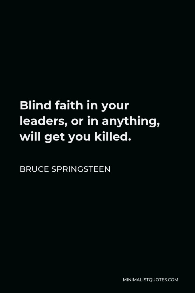Bruce Springsteen Quote - Blind faith in your leaders, or in anything, will get you killed.