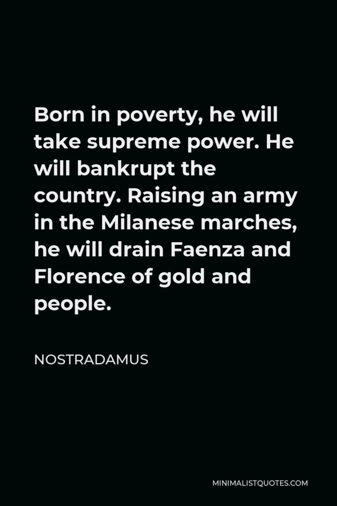 Nostradamus Quote - Born in poverty, he will take supreme power. He will bankrupt the country. Raising an army in the Milanese marches, he will drain Faenza and Florence of gold and people.