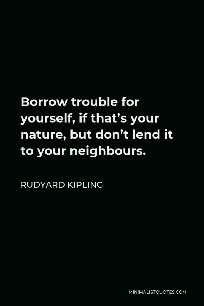 Rudyard Kipling Quote - Borrow trouble for yourself, if that's your nature, but don't lend it to your neighbours.