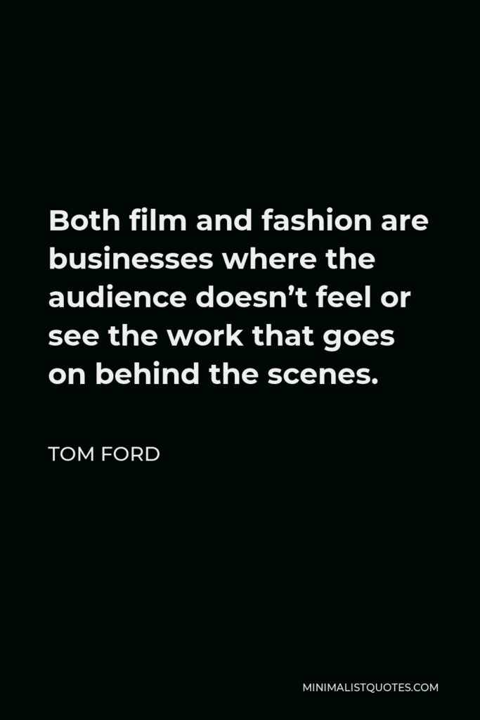 Tom Ford Quote - Both film and fashion are businesses where the audience doesn't feel or see the work that goes on behind the scenes.