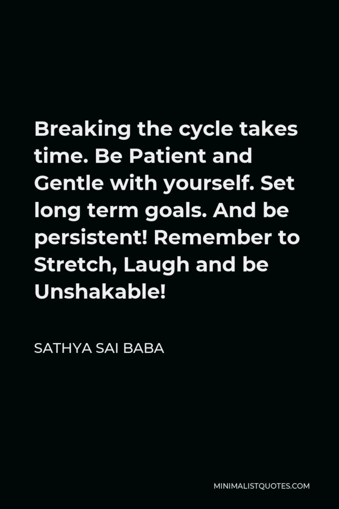 Sathya Sai Baba Quote - Breaking the cycle takes time. Be Patient and Gentle with yourself. Set long term goals. And be persistent! Remember to Stretch, Laugh and be Unshakable!