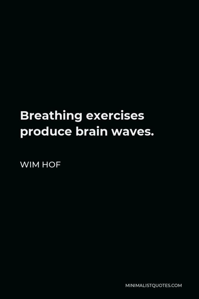 Wim Hof Quote - Breathing exercises produce brain waves.