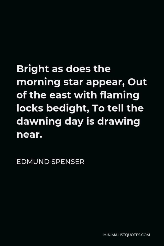 Edmund Spenser Quote - Bright as does the morning star appear, Out of the east with flaming locks bedight, To tell the dawning day is drawing near.