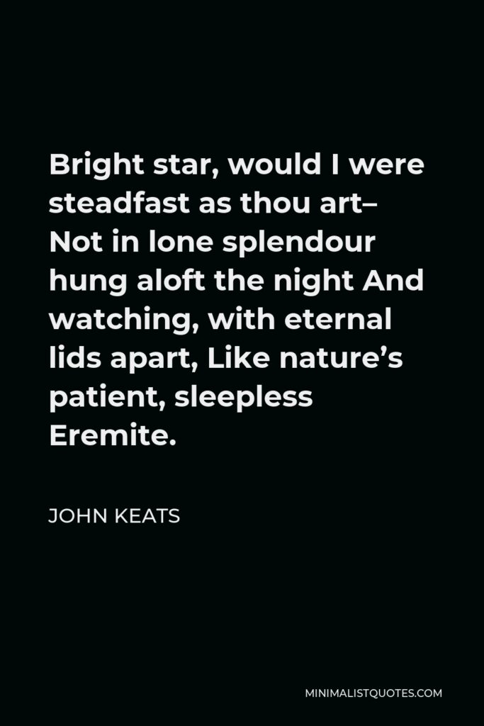 John Keats Quote - Bright star, would I were steadfast as thou art– Not in lone splendour hung aloft the night And watching, with eternal lids apart, Like nature's patient, sleepless Eremite.