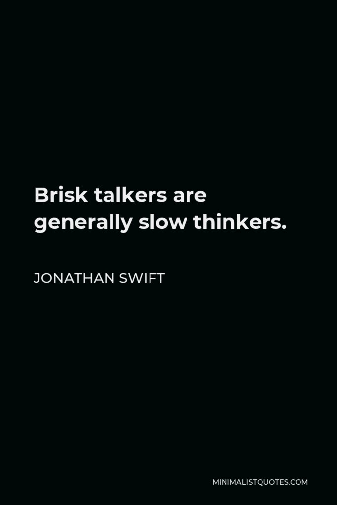 Jonathan Swift Quote - Brisk talkers are generally slow thinkers.