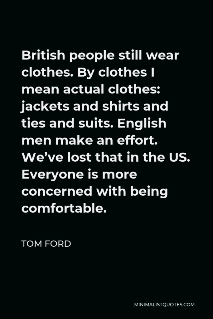 Tom Ford Quote - British people still wear clothes. By clothes I mean actual clothes: jackets and shirts and ties and suits. English men make an effort. We've lost that in the US. Everyone is more concerned with being comfortable.